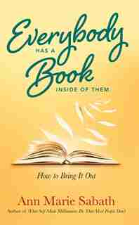Everybody Has a Book Inside of Them: How to Bring It Out by Ann Marie Sabath