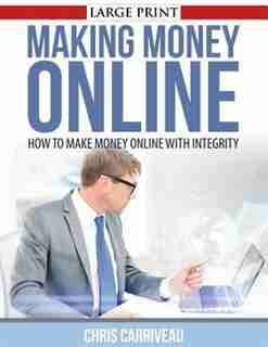 Making Money Online: How to Make Money Online with Integrity by Chris Carriveau