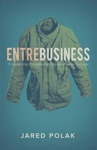 EntreBusiness: 7 Leadership Principles for Entrepreneurial Success by Jared Polak