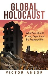 Global Holocaust: What You Should Know, Expect and Be Prepared For by Victor Ansor