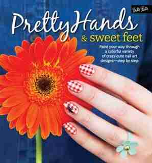 Pretty Hands & Sweet Feet: Paint Your Way Through A Colorful Variety Of Crazy-cute Nail Art Designs - Step By Step by Samantha Tremlin