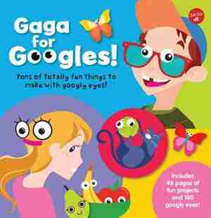 Gaga For Googles: Tons Of Totally Fun Things To Make With Googly Eyes by Walter Foster Jr. Creative Team