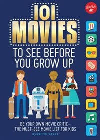 101 Movies To See Before You Grow Up: Be Your Own Movie Critic--the Must-see Movie List For Kids by Suzette Valle