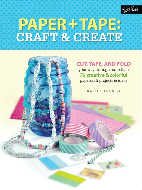 Paper & Tape: Craft & Create: Cut, Tape, And Fold Your Way Through More Than 75 Creative & Colorful Papercraft Projects & Ideas by Marisa Edghill