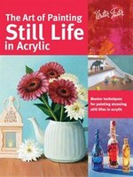 The Art Of Painting Still Life In Acrylic: Master Techniques For Painting Stunning Still Lifes In…