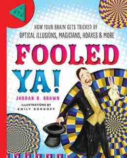 Fooled Ya!: How Your Brain Gets Tricked By Optical Illusions, Magicians, Hoaxes & More by Jordan D. Brown
