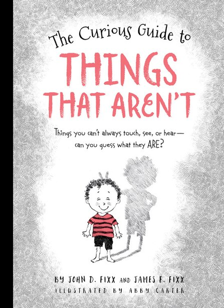 The Curious Guide To Things That Aren't: Things You Can't Always Touch, See, Or Hear. Can You Guess What They Are? by John Fixx