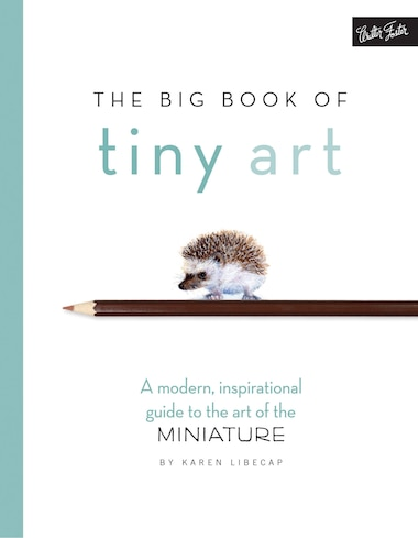 The Big Book Of Tiny Art: A Modern, Inspirational Guide To The Art Of The Miniature by Karen Libecap