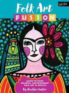 Folk Art Fusion: Learn To Paint Colorful Contemporary Folk Art In Acrylic by Heather Galler
