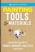 Artist's Toolbox: Painting Tools & Materials: A Practical Guide To Paints, Brushes, Palettes And…