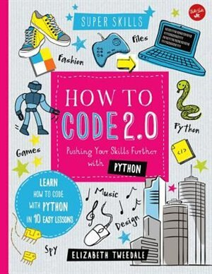 How To Code 2.0: Pushing Your Skills Further With Python: Learn How To Code With Python In 10 Easy Lessons by Elizabeth Tweedale