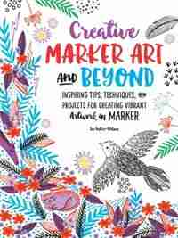 Creative Marker Art And Beyond: Inspiring Tips, Techniques, And Projects For Creating Vibrant Artwork In Marker by Lee Foster-wilson