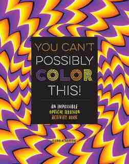 You Can't Possibly Color This!: An Impossible Optical Illusion Activity Book by Gianni Sarcone