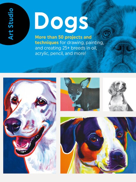 Art Studio: Dogs: More Than 50 Projects And Techniques For Drawing, Painting, And Creating 25+ Breeds In Oil, Acrylic by Walter Foster Creative Team