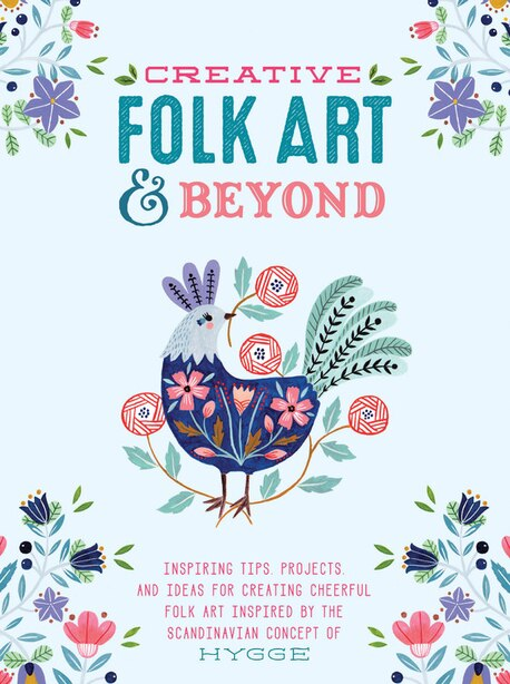 Creative Folk Art And Beyond: Inspiring Tips, Projects, And Ideas For Creating Cheerful Folk Art Inspired By The Scandinavian Con by Flora Waycott