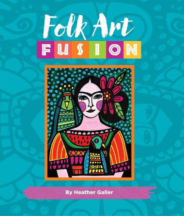 Folk Art Fusion: Creative Ideas For Painting Colorful Folk Art In Acrylic by Heather Galler