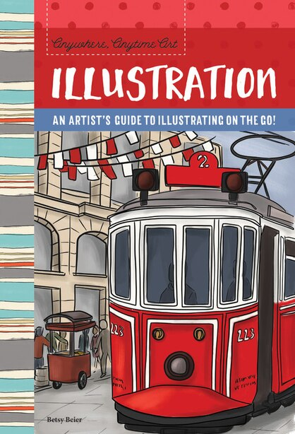 Anywhere, Anytime Art: Illustration: An artist's guide to illustration on the go! by Betsy Beier