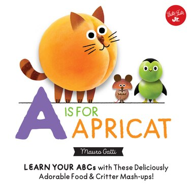 Little Concepts: A Is For Apricat: Learn Your Abcs With These Deliciously Adorable Food & Critter Mash-ups! by Mauro Gatti