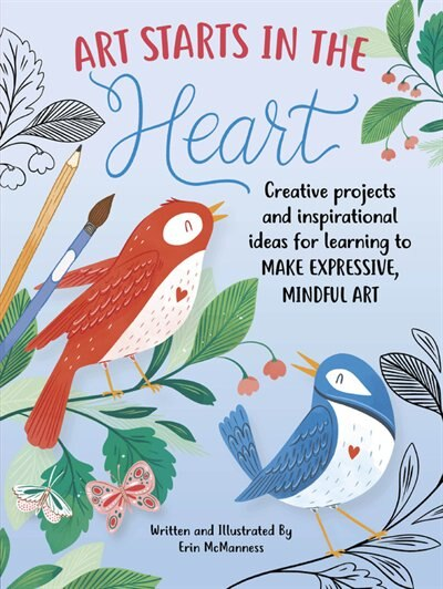 Art Starts In The Heart: Creative Projects And Inspirational Ideas For Learning To Make Expressive, Mindful Art by Erin Mcmanness
