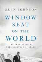 Window Seat On The World: My Travels With The Secretary Of State