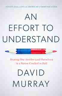 An Effort To Understand: Hearing One Another (and Ourselves) In A Nation Cracked In Half by David Murray