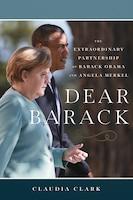 Dear Barack: The Extraordinary Partnership Of Barack Obama And Angela Merkel
