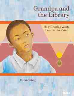 Grandpa And The Library: How Charles White Learned To Paint by C. Ian White