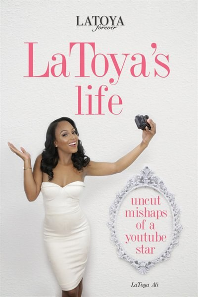 Latoya's Life: Uncut Mishaps Of A Youtube Star by LaToya Ali