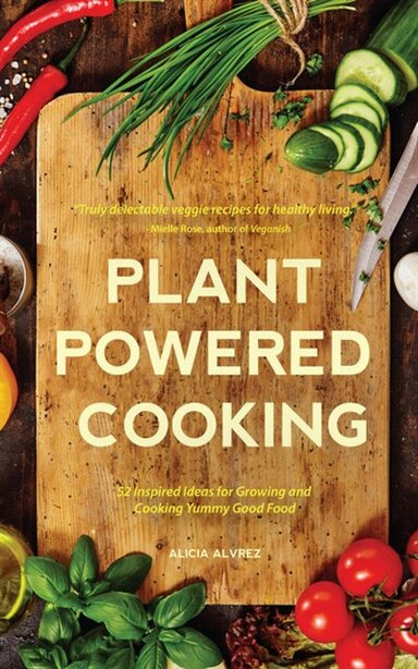 Plant-powered Cooking: 52 Inspired Ideas For Growing And Cooking Yummy Good Food by Alice Mary Alvrez