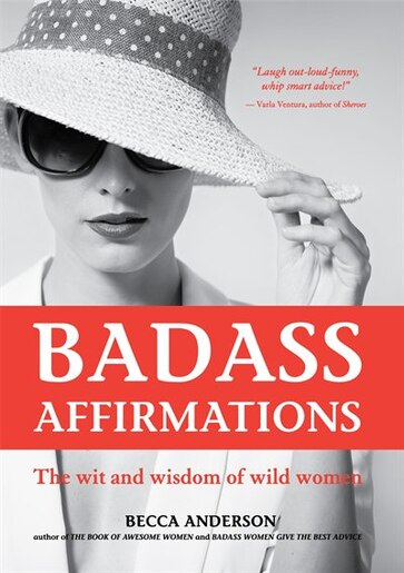 Badass Affirmations: The Wit And Wisdom Of Wild Women by Becca Anderson