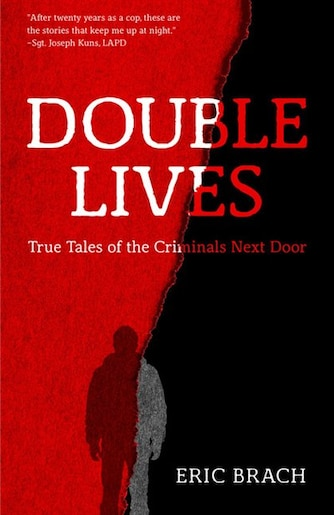 Double Lives: True Tales Of The Criminals Next Door by Eric Brach
