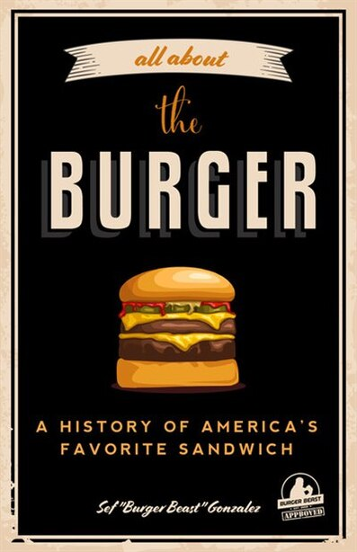 All About The Burger: A History Of America's Favorite Sandwich: (burger America & Burger History, For Fans Of The Ultimate Burger And The Great American Burger Boo by Sef Gonzalez
