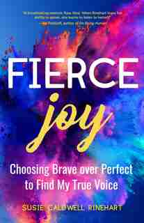 Fierce Joy: Choosing Brave Over Perfect To Find My True Voice: (helping The Anxious Perfectionist And Embracing Imperfection--feminist Gift For Girls, Gift For Da by Susie Caldwell Rinehart