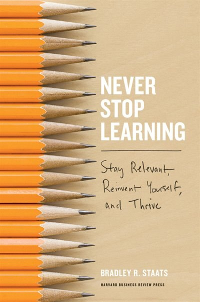 Never Stop Learning: Stay Relevant, Reinvent Yourself, and Thrive de Bradley R. Staats