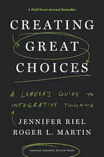 Creating Great Choices: A Leader's Guide to Integrative Thinking by Jennifer Riel
