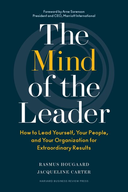 The Mind of the Leader: How to Lead Yourself, Your People, and Your Organization for Extraordinary Results by Rasmus Hougaard