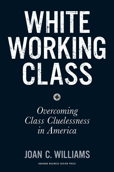 White Working Class: Overcoming Class Cluelessness in America by Joan C. Williams