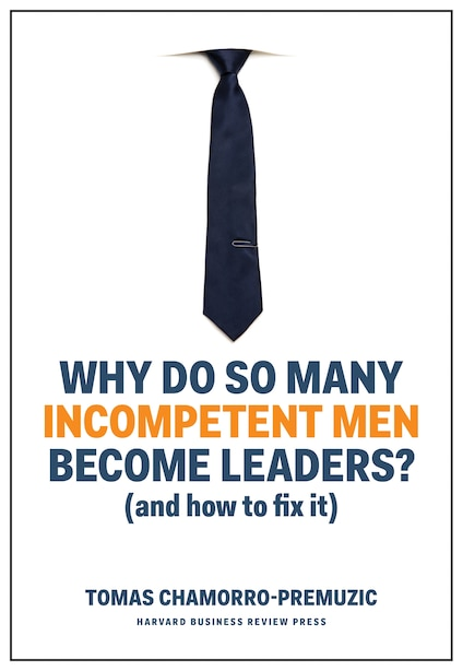Why Do So Many Incompetent Men Become Leaders?: (and How To Fix It) by Tomas Chamorro-premuzic
