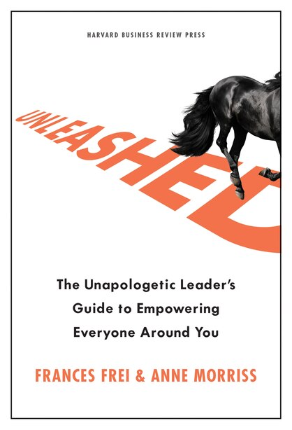 Unleashed: The Unapologetic Leader's Guide To Empowering Everyone Around You by Frances Frei