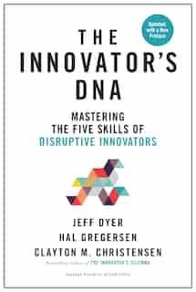 Innovator's Dna, Updated, With A New Preface: Mastering The Five Skills Of Disruptive Innovators by Jeff Dyer