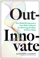 Out-innovate: How Global Entrepreneurs--from Delhi To Detroit--are Rewriting The Rules Of Silicon…