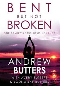 Bent But Not Broken: One Family's Scoliosis Journey by Andrew Butters
