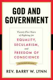 God And Government: Twenty-five Years Of Fighting For Equality, Secularism, And Freedom Of Conscience by Barry W. Lynn