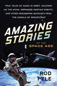 Amazing Stories Of The Space Age: True Tales Of Nazis In Orbit, Soldiers On The Moon, Orphaned…