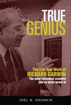True Genius: The Life And Work Of Richard Garwin, The Most Influential Scientist You've Never Heard…