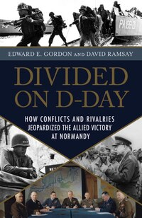 Divided On D-day: How Conflicts And Rivalries Jeopardized The Allied Victory At Normandy