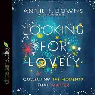 Looking For Lovely: Collecting The Moments That Matter by Annie F Downs