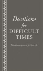 Devotions For Difficult Times: Bible Encouragement For Your Life