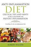 Anti-Inflammation Diet: Critical Tips and Hints on How to Eat Healthy and Prevent Inflammation…