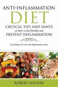 Anti-Inflammation Diet: Critical Tips and Hints on How to Eat Healthy and Prevent Inflammation: Food Rules for the Anti-Inf by Robert Wilson